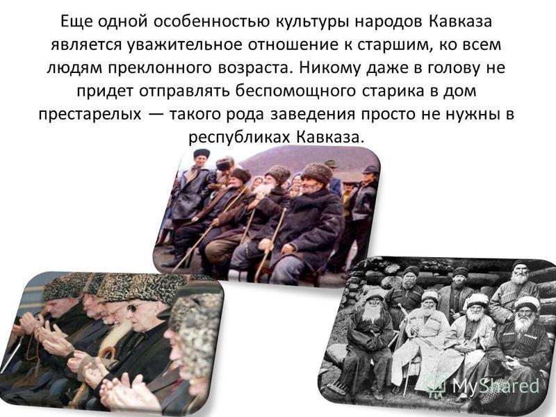 Еще одной особенностью культуры народов Кавказа является уважительное отношение к старшим, ко всем людям преклонного возраста. Никому даже в голову не придет отправлять беспомощного старика в дом престарелых такого рода заведения просто не нужны в ре