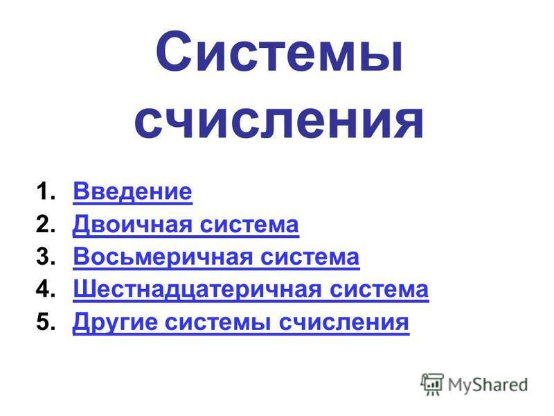 Системы счисления 1. Введение Введение 2. Двоичная система Двоичная система 3. Восьмеричная система Восьмеричная система 4. Шестнадцатеричная система Шестнадцатеричная система 5. Другие системы счисления Другие системы счисления