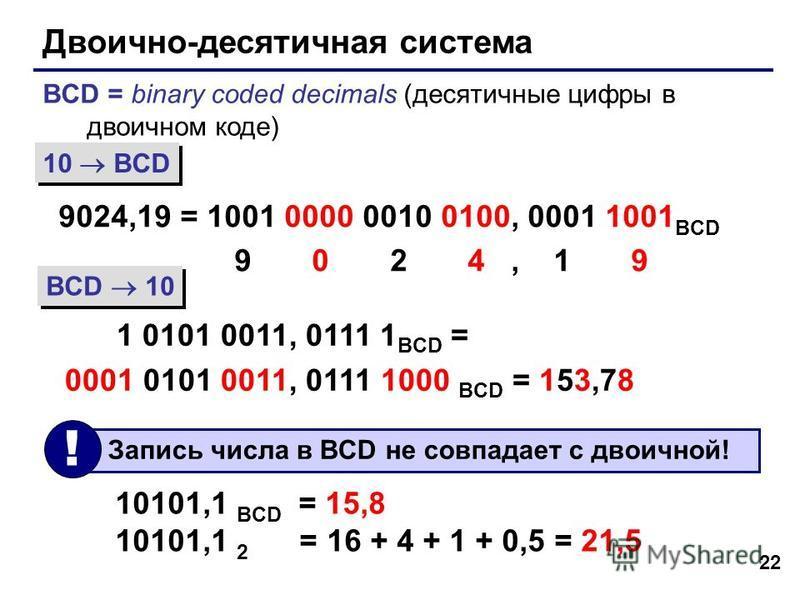 22 Двоично-десятичная система BCD = binary coded decimals (десятичные цифры в двоичном коде) 9024,19 = 1001 0000 0010 0100, 0001 1001 BCD 9 0 2 4, 1 9 1 0101 0011, 0111 1 BCD = 0001 0101 0011, 0111 1000 BCD = 153,78 10 BCD BCD 10 10101,1 BCD = 15,8 1