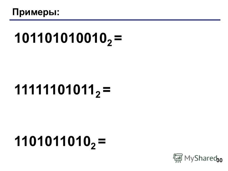 30 Примеры: 101101010010 2 = 11111101011 2 = 1101011010 2 =