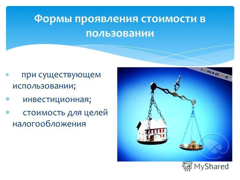 при существующем использовании; инвестиционная; стоимость для целей налогообложения Формы проявления стоимости в пользовании