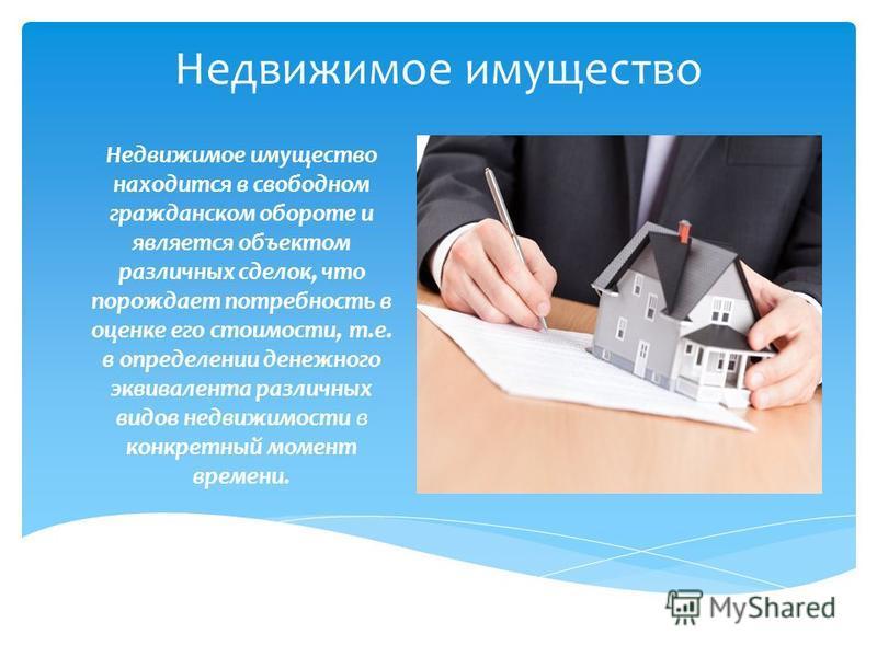 Недвижимое имущество Недвижимое имущество находится в свободном гражданском обороте и является объектом различных сделок, что порождает потребность в оценке его стоимости, т.е. в определении денежного эквивалента различных видов недвижимости в конкре