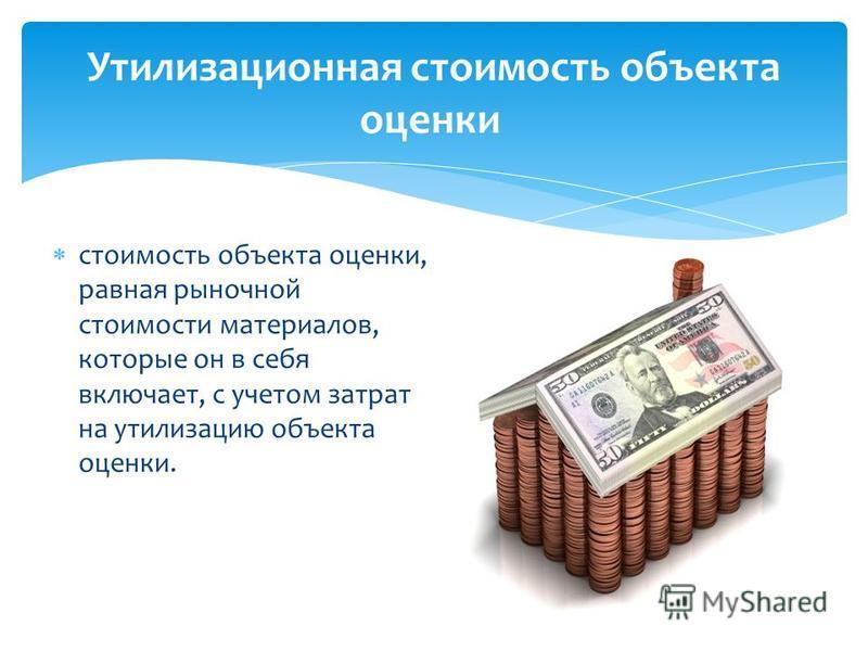 стоимость объекта оценки, равная рыночной стоимости материалов, которые он в себя включает, с учетом затрат на утилизацию объекта оценки. Утилизационная стоимость объекта оценки