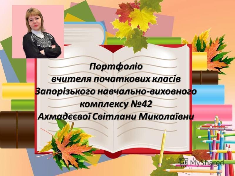 Портфоліо вчителя початкових класів Запорізького навчально-виховного комплексу 42 Ахмадєєвої Світлани Миколаївни