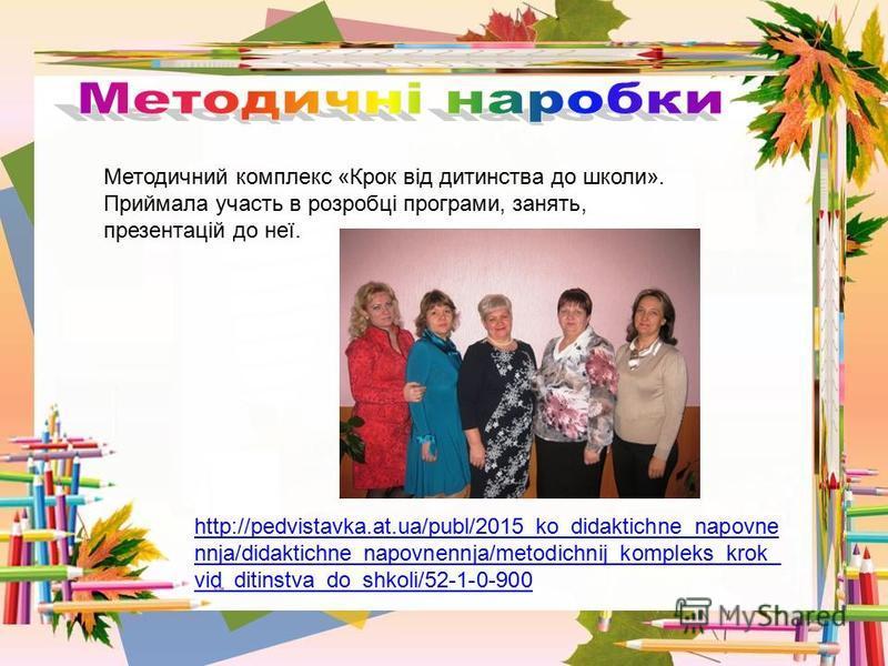 Методичний комплекс «Крок від дитинства до школи». Приймала участь в розробці програми, занять, презентацій до неї. http://pedvistavka.at.ua/publ/2015_ko_didaktichne_napovne nnja/didaktichne_napovnennja/metodichnij_kompleks_krok_ vid_ditinstva_do_shk