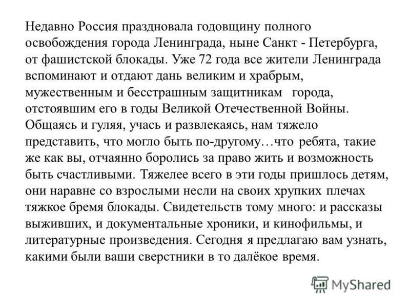 Недавно Россия праздновала годовщину полного освобождения города Ленинграда, ныне Санкт - Петербурга, от фашистской блокады. Уже 72 года все жители Ленинграда вспоминают и отдают дань великим и храбрым, мужественным и бесстрашным защитникам города, о