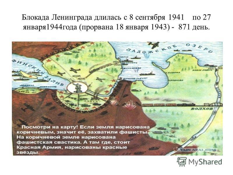Блокада Ленинграда длилась с 8 сентября 1941 по 27 января 1944 года (прорвана 18 января 1943) - 871 день.