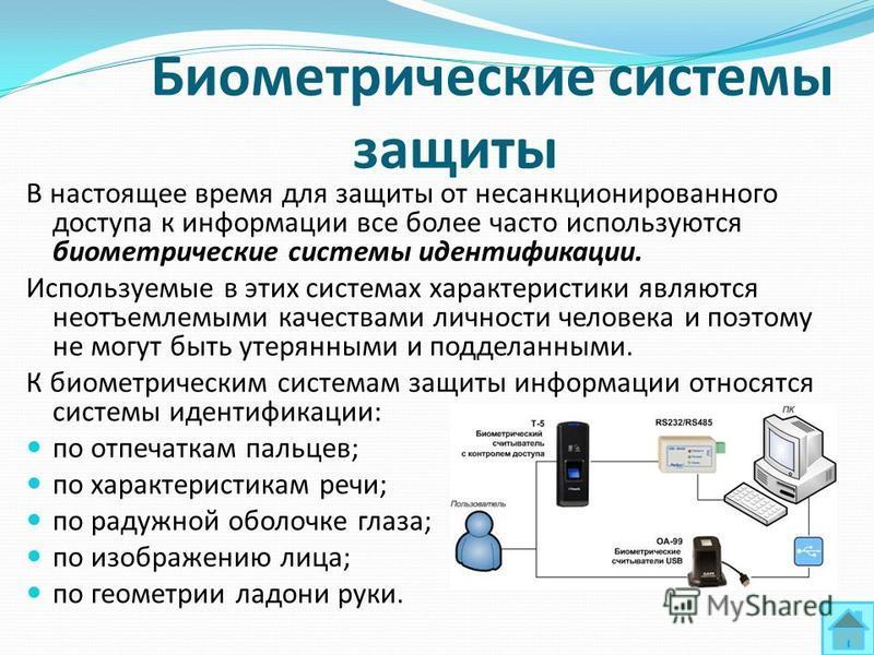 Биометрические системы защиты В настоящее время для защиты от несанкционированного доступа к информации все более часто используются биометрические системы идентификации. Используемые в этих системах характеристики являются неотъемлемыми качествами л