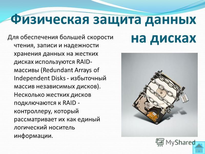 Физическая защита данных на дисках Для обеспечения большей скорости чтения, записи и надежности хранения данных на жестких дисках используются RAID- массивы (Redundant Arrays of Independent Disks - избыточный массив независимых дисков). Несколько жес