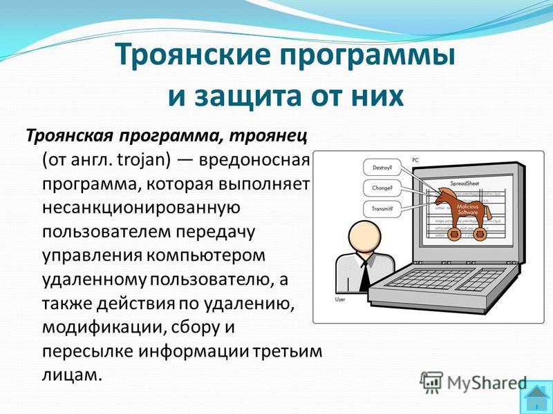 Троянские программы и защита от них Троянская программа, троянец (от англ. trojan) вредоносная программа, которая выполняет несанкционированную пользователем передачу управления компьютером удаленному пользователю, а также действия по удалению, модиф