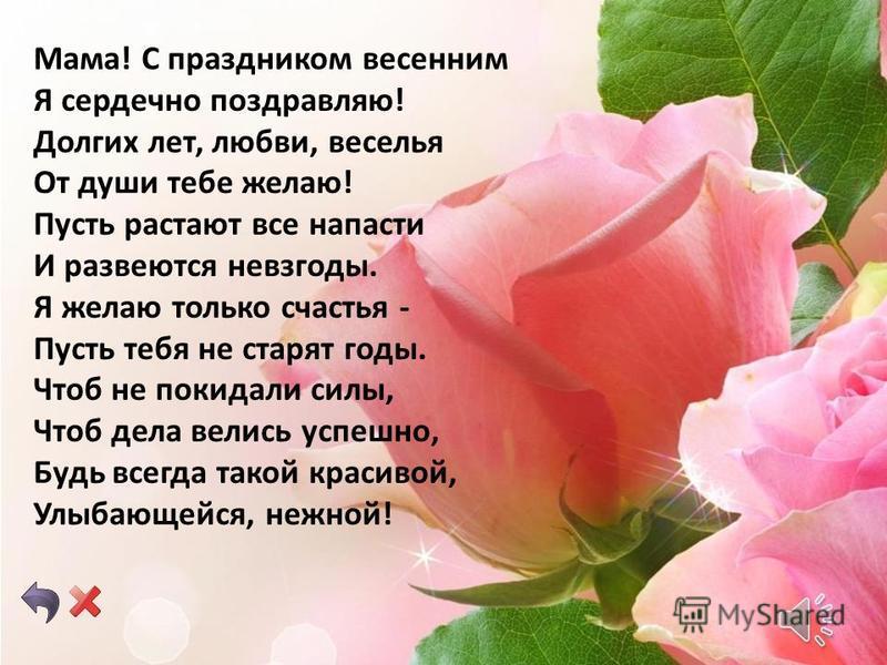 Моя милая мамочка! Я не знаю, как выразить всю свою любовь к тебе словами, но то, что я чувствую, лучше всяких слов. Я хочу, чтобы ты всегда была рядом со мной, радовала меня своей улыбкой и дарила всю свою заботу и нежность. Я желаю тебе всегда оста