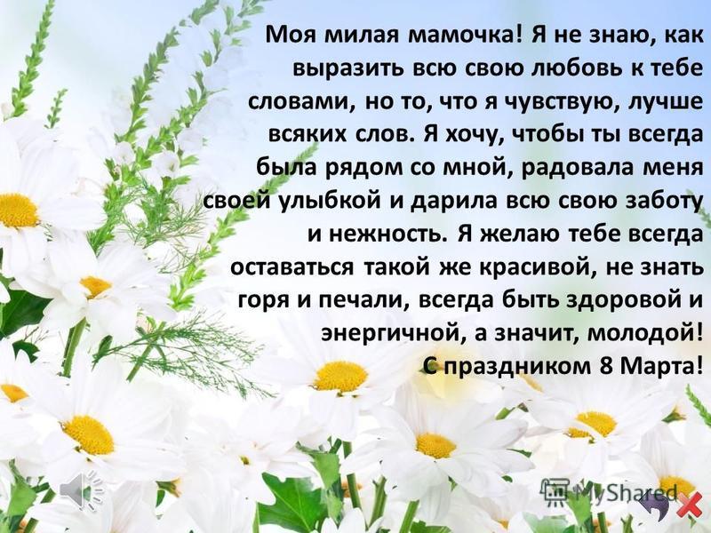 Мама! С праздником весенним Я сердечно поздравляю! Долгих лет, любви, веселья От души тебе желаю! Пусть растают все напасти И развеются невзгоды. Я желаю только счастья - Пусть тебя не старят годы. Чтоб не покидали силы, Чтоб дела велись успешно, Буд