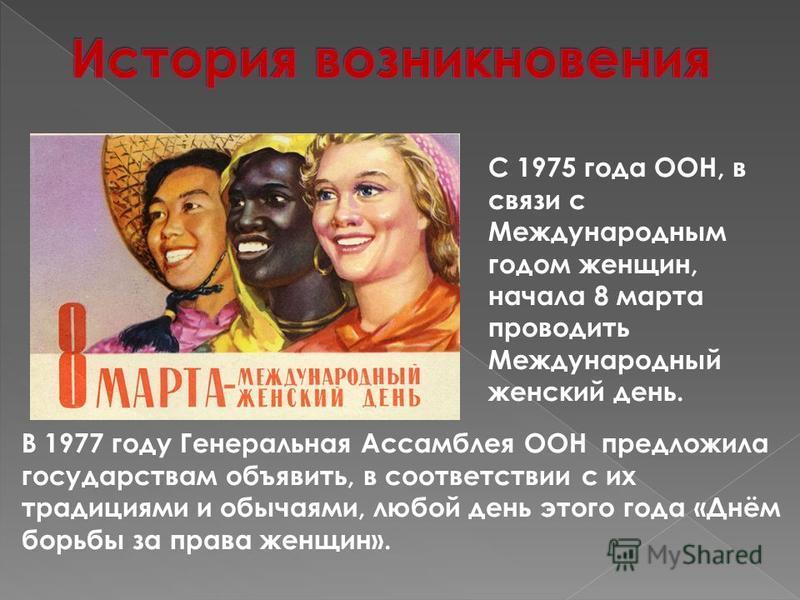 С 1975 года ООН, в связи с Международным годом женщин, начала 8 марта проводить Международный женский день. В 1977 году Генеральная Ассамблея ООН предложила государствам объявить, в соответствии с их традициями и обычаями, любой день этого года «Днём