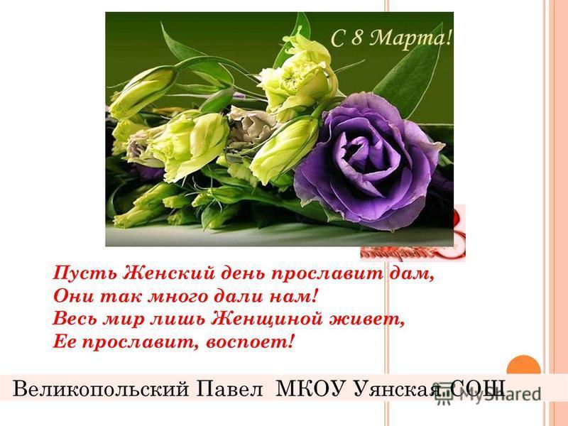 Пусть Женский день прославит дам, Они так много дали нам! Весь мир лишь Женщиной живет, Ее прославит, воспоет! Великопольский ПавелМКОУ Уянская СОШ