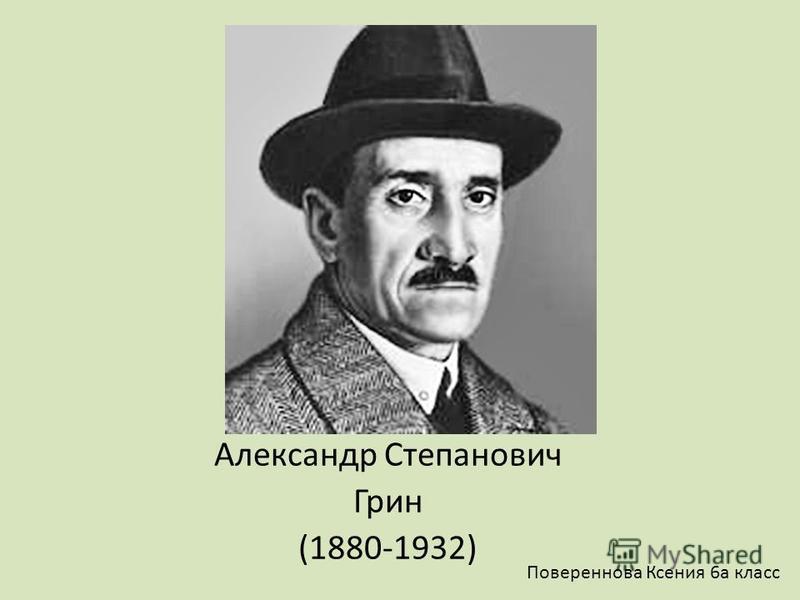 Александр Степанович Грин (1880-1932) Повереннова Ксения 6 а класс