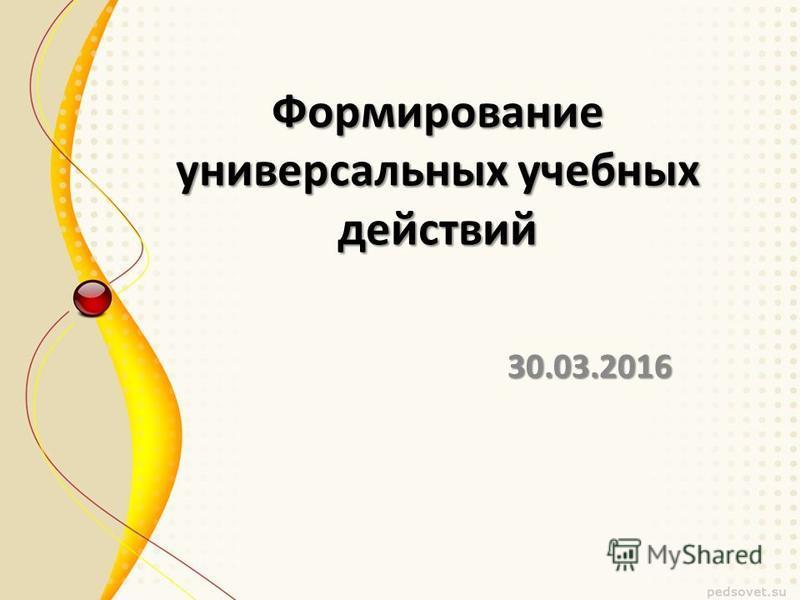 Формирование универсальных учебных действий 30.03.2016