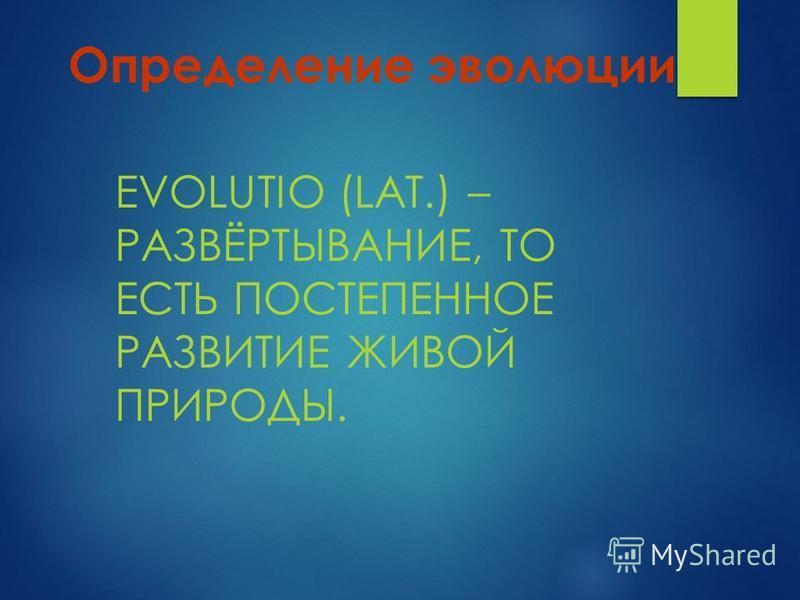 Определение эволюции EVOLUTIO (LAT.) – РАЗВЁРТЫВАНИЕ, ТО ЕСТЬ ПОСТЕПЕННОЕ РАЗВИТИЕ ЖИВОЙ ПРИРОДЫ.