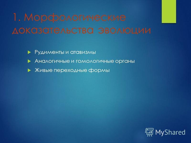 1. Морфологичешскин доказательства эволюции Рудименты и атавизмы Аналогичные и гомологичные органы Живые переходные формы