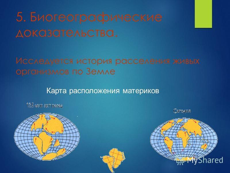 5. Биогеографичешскин доказательства. Исследуется история расселения живых организмов по Земле Карта расположения материков