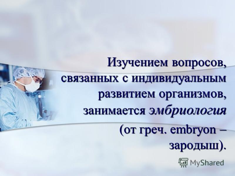 Изучением вопросов, связанных с индивидуальным развитием организмов, занимается эмбриология Изучением вопросов, связанных с индивидуальным развитием организмов, занимается эмбриология (от греч. еmbryon – зародыш). (от греч. еmbryon – зародыш).