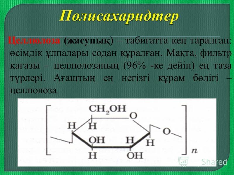 Целлюлоза (жасунық) – табиғатта кең таралған: өсімдік ұлпалары содан құралған. Мақта, фильтр қағазы – целлюлозаның (96% -ке дейін) ең таза түрлері. Ағаштың ең негізгі құрам бөлігі – целлюлоза.