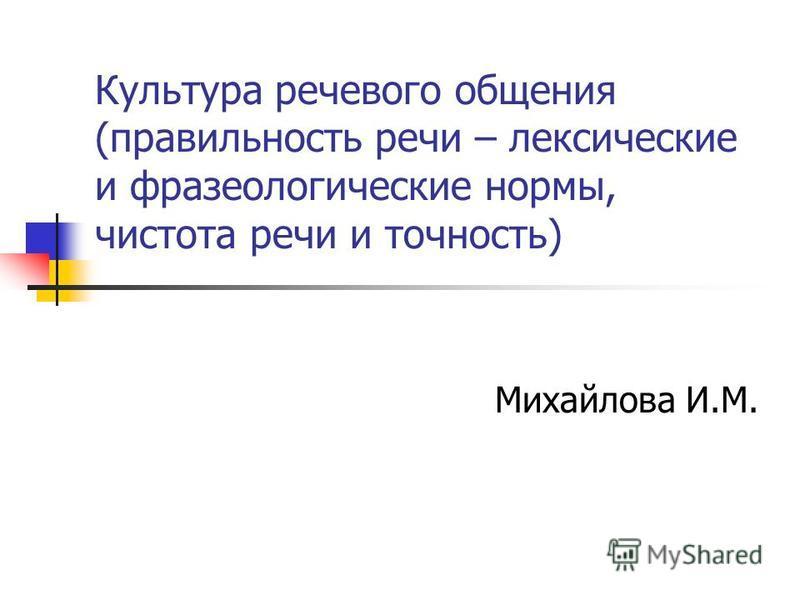 Культура речевого общения (правильность речи – лексические и фразеологические нормы, чистота речи и точность) Михайлова И.М.