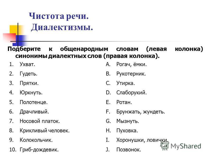 Чистота речи. Диалектизмы. Подберите к общенародным словам (левая колонка) синонимы диалектных слов (правая колонка). 1.Ухват. 2.Гудеть. 3.Прятки. 4.Юркнуть. 5.Полотенце. 6.Драчливый. 7. Носовой платок. 8. Крикливый человек. 9.Колокольчик. 10.Гриб-до