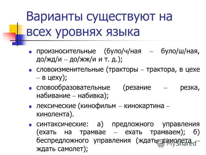 Варианты существуют на всех уровнях языка произносительные (було/ч/ная – було/ш/ная, до/жд/и – до/жж/и и т. д.); словоизменительные (тракторы – трактора, в цехе – в цеху); словообразовательные (резание – резка, набивание – набивка); лексические (кино