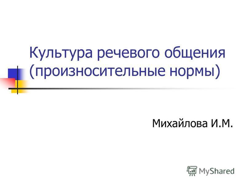 Культура речевого общения (произносительные нормы) Михайлова И.М.