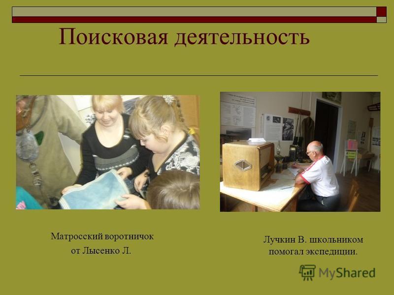 Поисковая деятельность Матросский воротничок от Лысенко Л. Лучкин В. школьником помогал экспедиции.
