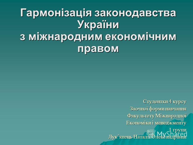 1 Гармонізація законодавства України з міжнародним економічним правом Студентки 4 курсу Заочної форми навчання Факультету Міжнародної Економіки і менеджменту 1 групи Лук´янець Наталії Олександрівни