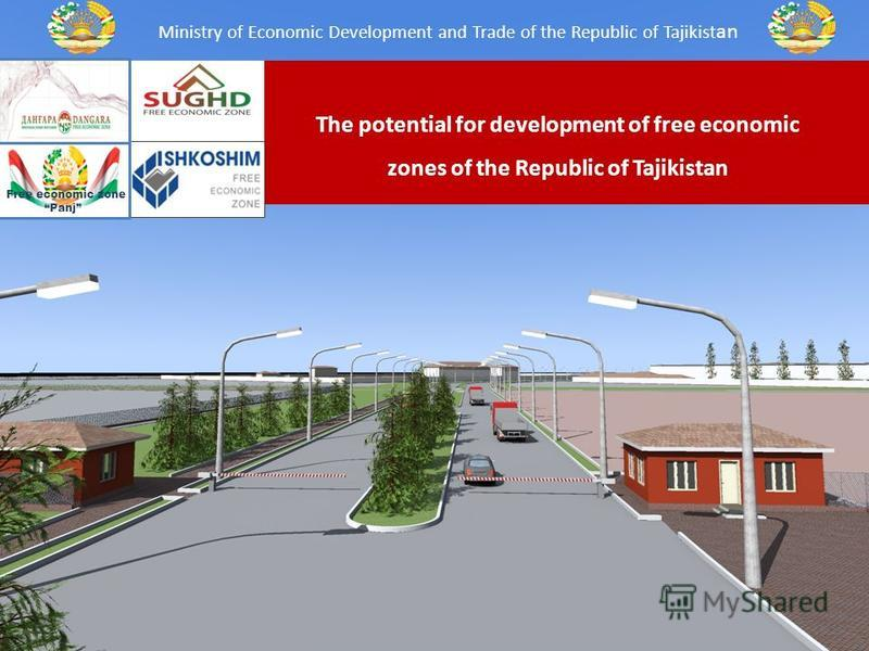 The potential for development of free economic zones of the Republic of Tajikistan Ministry of Economic Development and Trade of the Republic of Tajikist an Free economic zone Panj