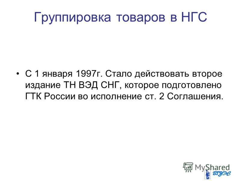 Группировка товаров в НГС С 1 января 1997 г. Стало действовать второе издание ТН ВЭД СНГ, которое подготовлено ГТК России во исполнение ст. 2 Соглашения.