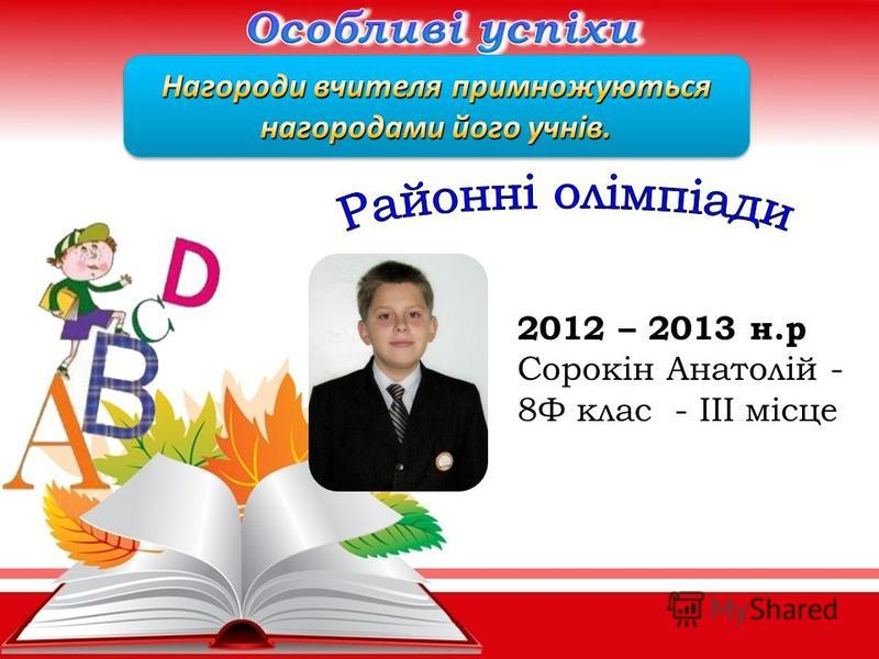 2012 – 2013 н.р Сорокін Анатолій - 8Ф клас - ІІІ місце