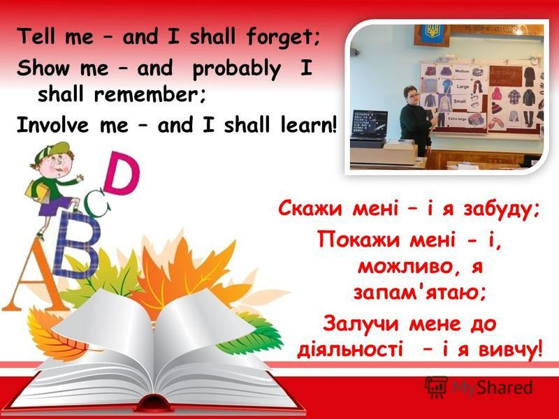 Tell me – and I shall forget; Show me – and probably I shall remember; Involve me – and I shall learn! Скажи мені – і я забуду; Покажи мені - і, можливо, я запам'ятаю; Залучи мене до діяльності – і я вивчу!