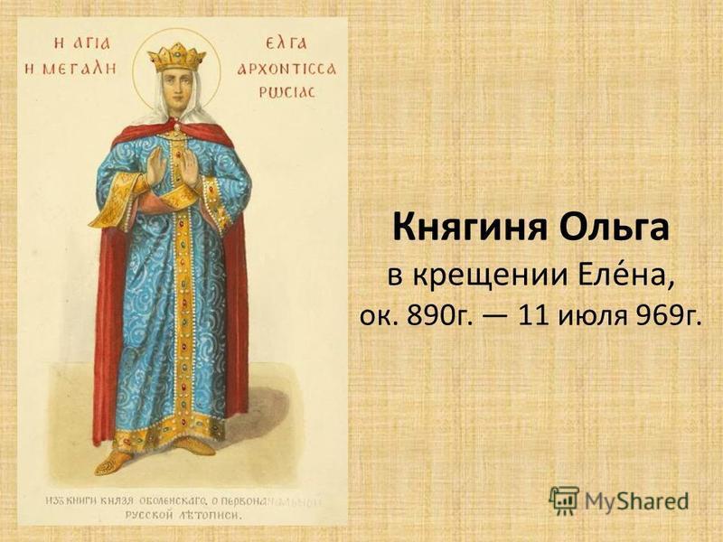 Княгиня Ольга в крещении Еле́на, ок. 890 г. 11 июля 969 г.
