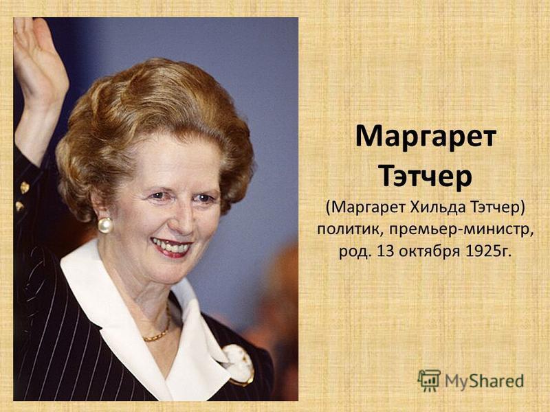 Маргарет Тэтчер (Маргарет Хильда Тэтчер) политик, премьер-министр, род. 13 октября 1925 г.