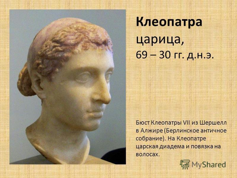 Клеопатра царица, 69 – 30 гг. д.н.э. Бюст Клеопатры VII из Шершелл в Алжире (Берлинское античное собрание). На Клеопатре царская диадема и повязка на волосах.