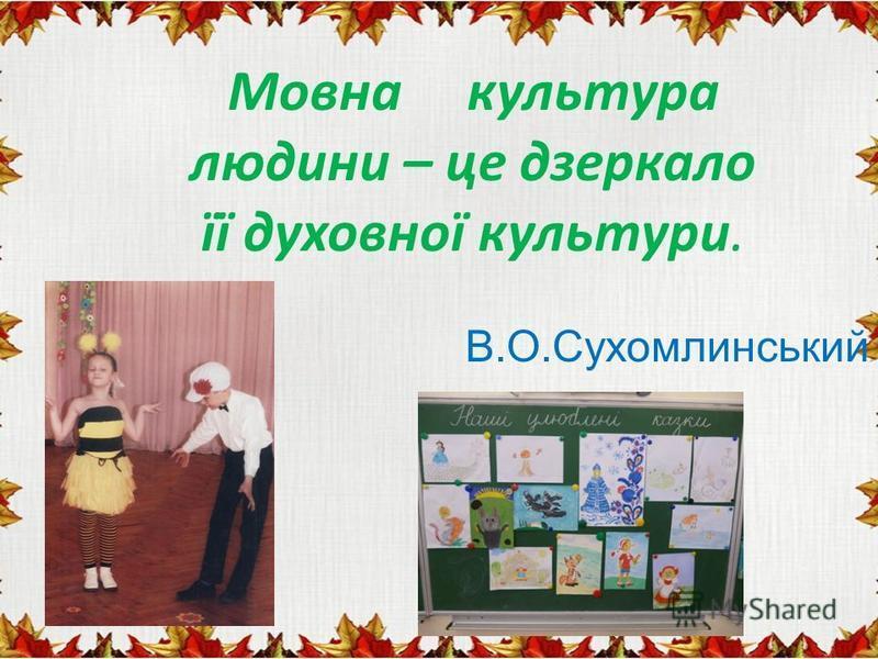 Мовна культура людини – це дзеркало її духовної культури. В.О.Сухомлинський
