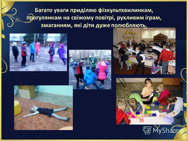 Багато уваги приділяю фізкультхвилинкам, прогулянкам на свіжому повітрі, рухливим іграм, змаганням, які діти дуже полюбляють.
