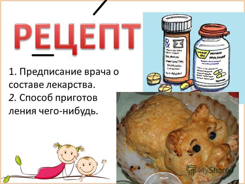 1. Предписание врача о составе лекарства. 2. Способ приготовления чего-нибудь.