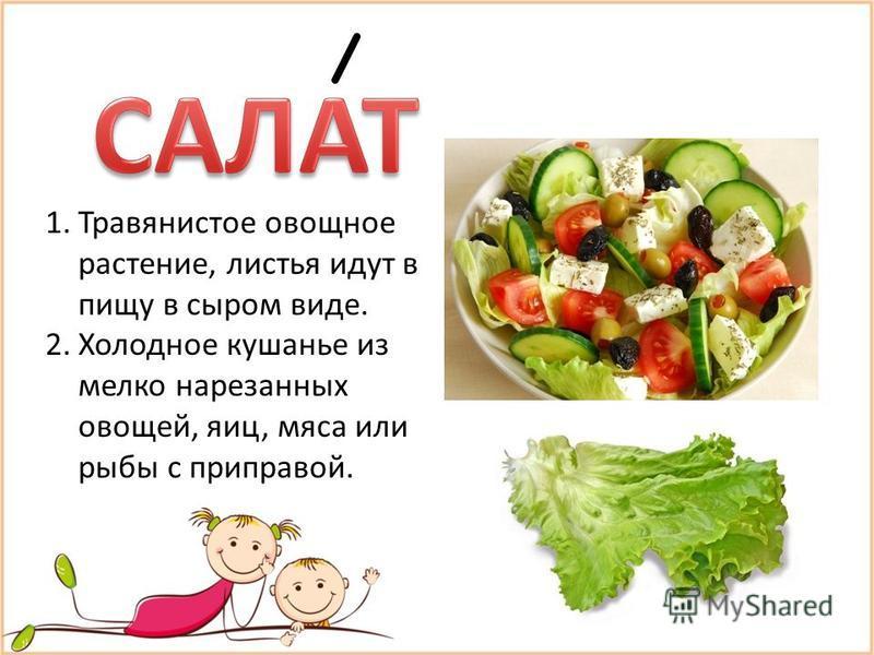 1. Травянистое овощное растение, листья идут в пищу в сыром виде. 2. Холодное кушанье из мелко нарезанных овощей, яиц, мяса или рыбы с приправой.