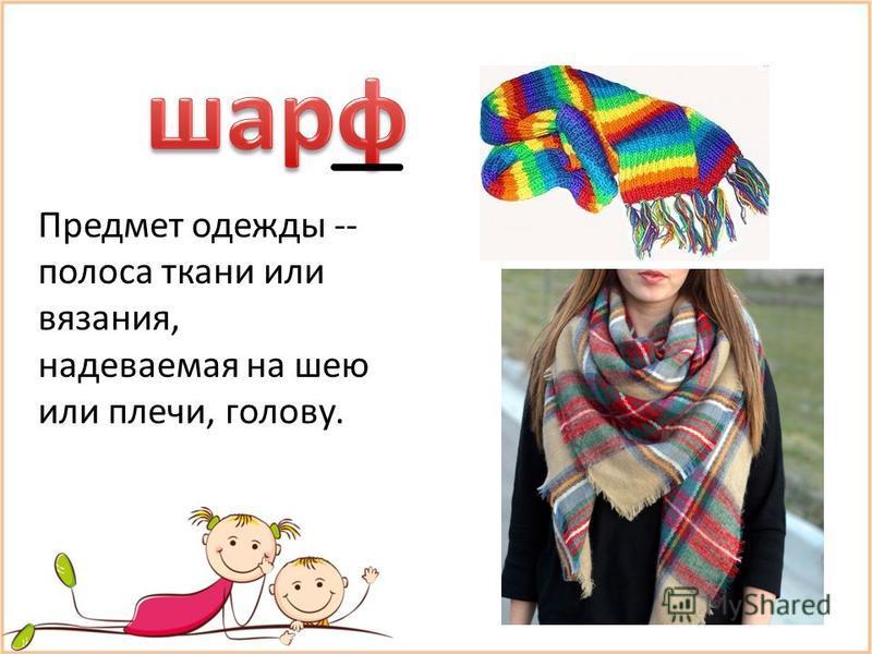Предмет одежды -- полоса ткани или вязания, надеваемая на шею или плечи, голову.