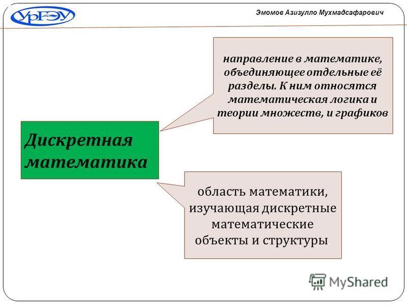 Эмомов Азизулло Мухмадсафарович область математики, изучающая дискретные математические объекты и структуры. Дискретная математика направление в математике, объединяющее отдельные её разделы. К ним относятся математическая логика и теории множеств, и