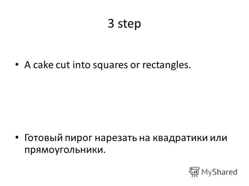3 step A cake cut into squares or rectangles. Готовый пирог нарезать на квадратики или прямоугольники.