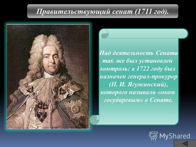 Правительствующий сенат (1711 год). Над деятельность Сената так же был установлен контроль: в 1722 году был назначен генерал-прокурор (П. И. Ягужинский), которого называли «оком государевым» в Сенате.