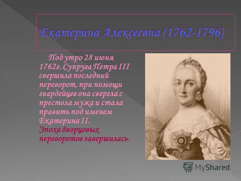 Под утро 28 июня 1762 г. Супруга Петра III свершила последний переворот, при помощи гвардейцев она свергла с престола мужа и стала править под именем Екатерина II. Эпоха дворцовых переворотов завершилась.
