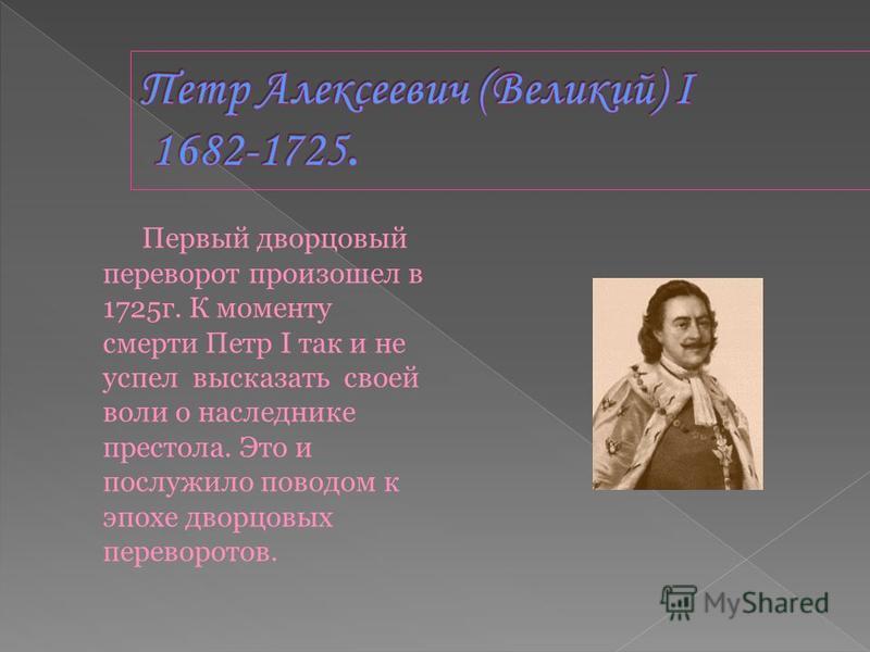 Первый дворцовый переворот произошел в 1725 г. К моменту смерти Петр I так и не успел высказать своей воли о наследнике престола. Это и послужило поводом к эпохе дворцовых переворотов.