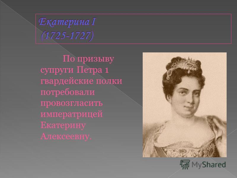 По призыву супруги Петра 1 гвардейские полки потребовали провозгласить императрицей Екатерину Алексеевну.