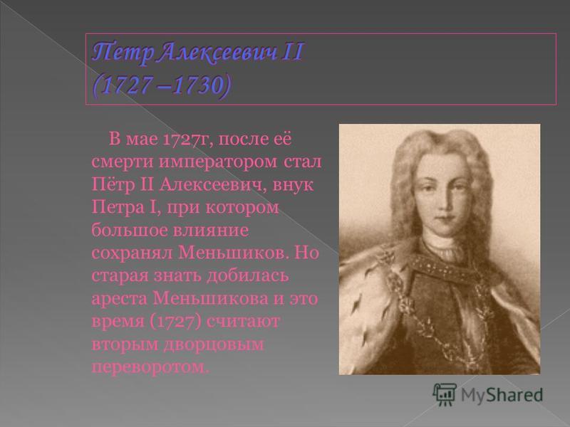 В мае 1727 г, после её смерти императором стал Пётр II Алексеевич, внук Петра I, при котором большое влияние сохранял Меньшиков. Но старая знать добилась ареста Меньшикова и это время (1727) считают вторым дворцовым переворотом.